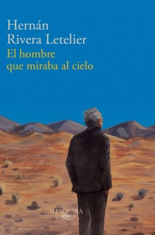 """The Man Who Stared at the Sky,"" Hernán Rivera Letelier's new novel"